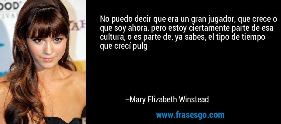 No puedo decir que era un gran jugador, que crece o que soy ahora, pero estoy ciertamente parte de esa cultura, o es parte de, ya sabes, el tipo de tiempo que crecí pulg – Mary Elizabeth Winstead