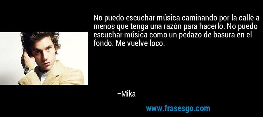 No puedo escuchar música caminando por la calle a menos que tenga una razón para hacerlo. No puedo escuchar música como un pedazo de basura en el fondo. Me vuelve loco. – Mika