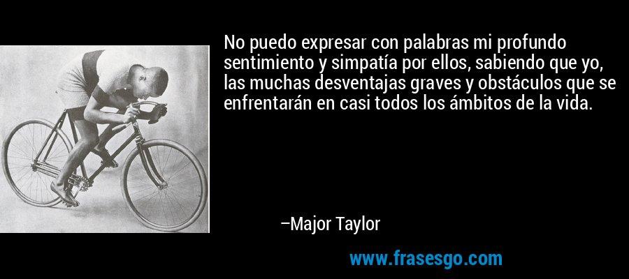 No puedo expresar con palabras mi profundo sentimiento y simpatía por ellos, sabiendo que yo, las muchas desventajas graves y obstáculos que se enfrentarán en casi todos los ámbitos de la vida. – Major Taylor