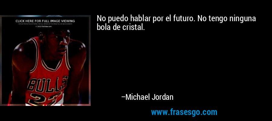 No puedo hablar por el futuro. No tengo ninguna bola de cristal. – Michael Jordan