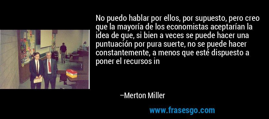No puedo hablar por ellos, por supuesto, pero creo que la mayoría de los economistas aceptarían la idea de que, si bien a veces se puede hacer una puntuación por pura suerte, no se puede hacer constantemente, a menos que esté dispuesto a poner el recursos in – Merton Miller