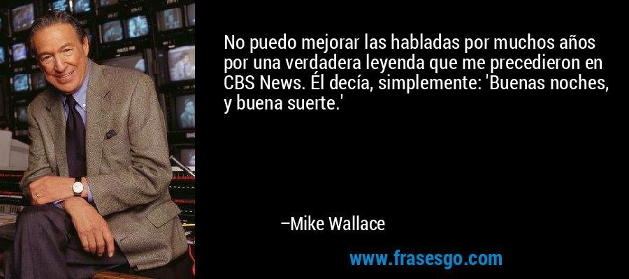 No puedo mejorar las habladas por muchos años por una verdadera leyenda que me precedieron en CBS News. Él decía, simplemente: 'Buenas noches, y buena suerte.' – Mike Wallace