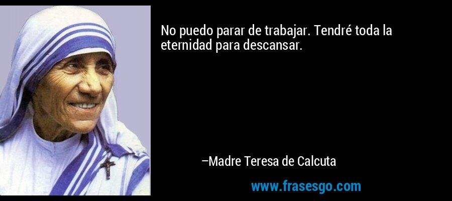 No puedo parar de trabajar. Tendré toda la eternidad para descansar. – Madre Teresa de Calcuta