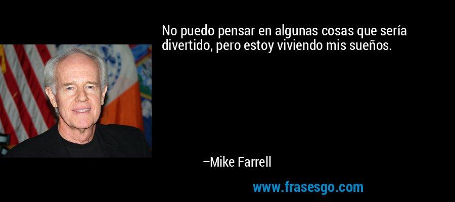 No puedo pensar en algunas cosas que sería divertido, pero estoy viviendo mis sueños. – Mike Farrell