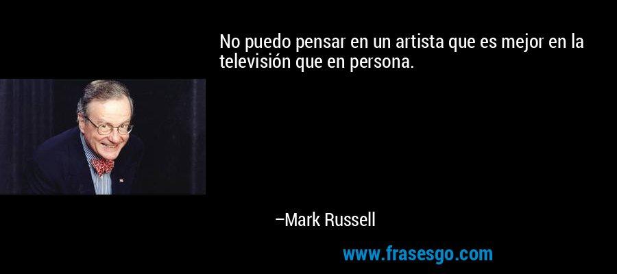 No puedo pensar en un artista que es mejor en la televisión que en persona. – Mark Russell