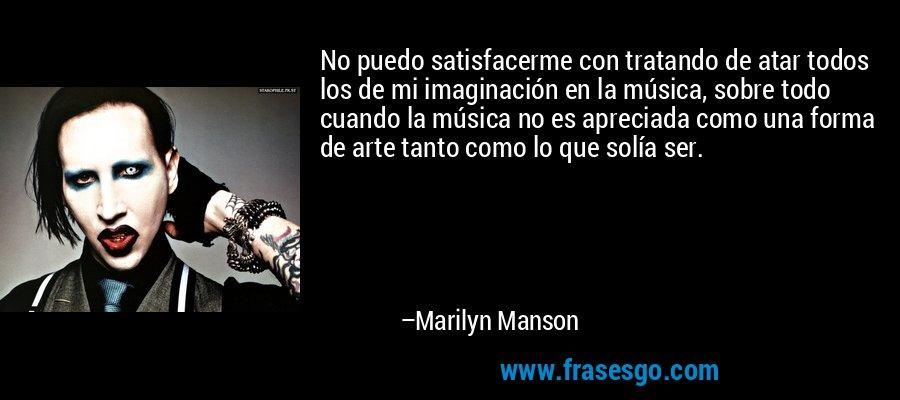 No puedo satisfacerme con tratando de atar todos los de mi imaginación en la música, sobre todo cuando la música no es apreciada como una forma de arte tanto como lo que solía ser. – Marilyn Manson