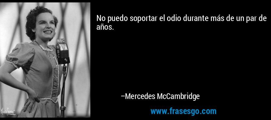 No puedo soportar el odio durante más de un par de años. – Mercedes McCambridge