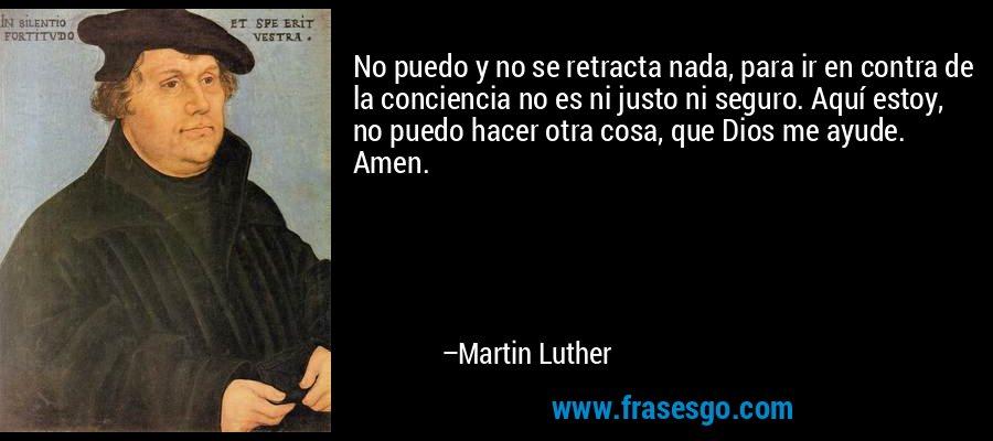 No puedo y no se retracta nada, para ir en contra de la conciencia no es ni justo ni seguro. Aquí estoy, no puedo hacer otra cosa, que Dios me ayude. Amen. – Martin Luther