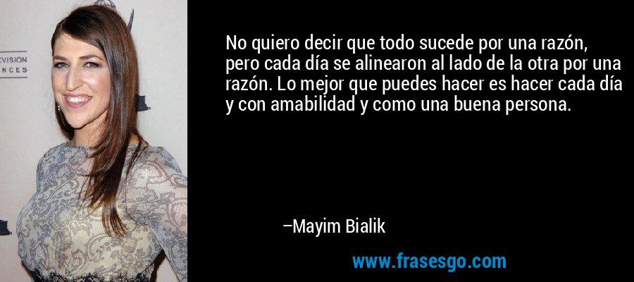No quiero decir que todo sucede por una razón, pero cada día se alinearon al lado de la otra por una razón. Lo mejor que puedes hacer es hacer cada día y con amabilidad y como una buena persona. – Mayim Bialik