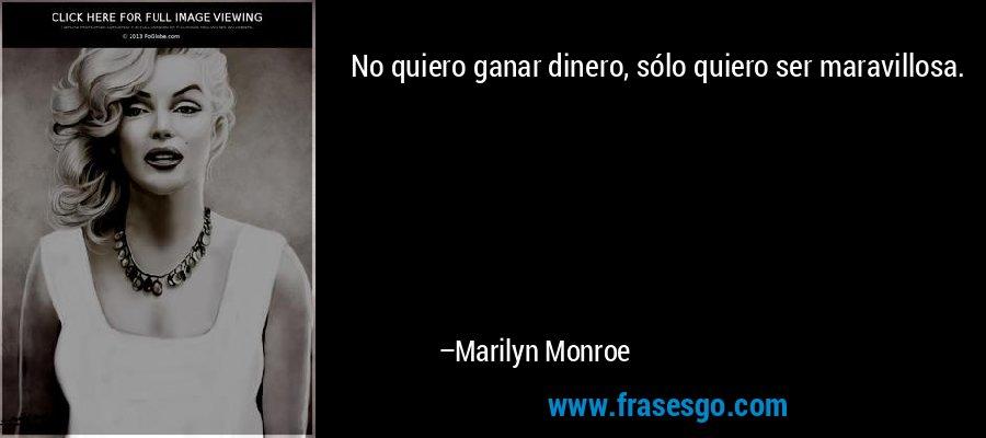 No quiero ganar dinero, sólo quiero ser maravillosa. – Marilyn Monroe