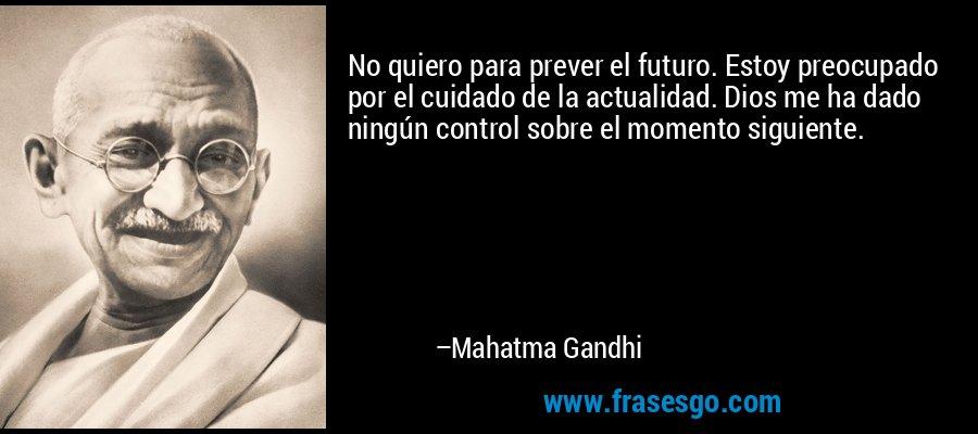 No quiero para prever el futuro. Estoy preocupado por el cuidado de la actualidad. Dios me ha dado ningún control sobre el momento siguiente. – Mahatma Gandhi