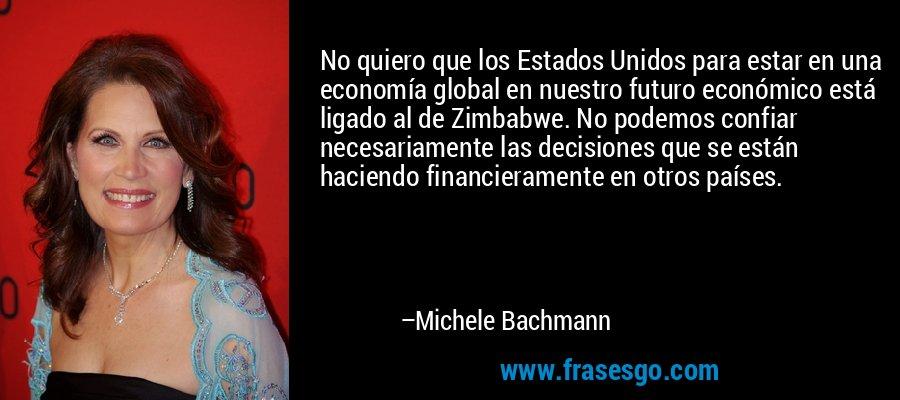 No quiero que los Estados Unidos para estar en una economía global en nuestro futuro económico está ligado al de Zimbabwe. No podemos confiar necesariamente las decisiones que se están haciendo financieramente en otros países. – Michele Bachmann