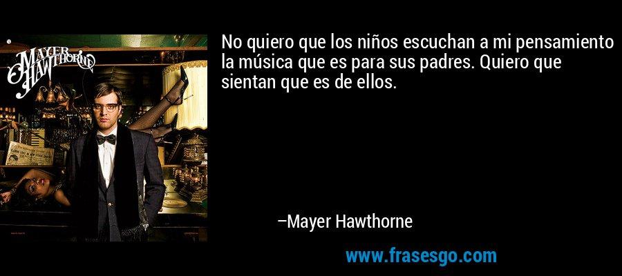 No quiero que los niños escuchan a mi pensamiento la música que es para sus padres. Quiero que sientan que es de ellos. – Mayer Hawthorne