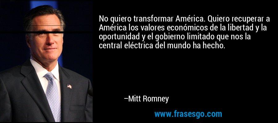 No quiero transformar América. Quiero recuperar a América los valores económicos de la libertad y la oportunidad y el gobierno limitado que nos la central eléctrica del mundo ha hecho. – Mitt Romney