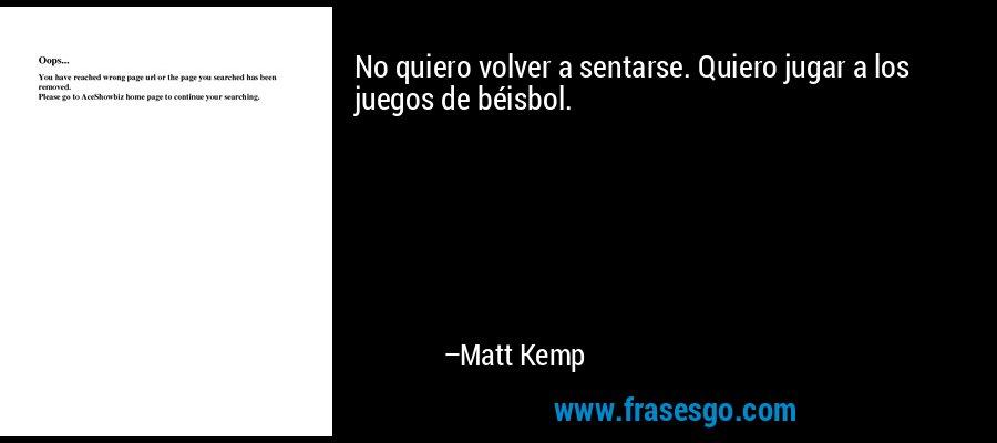 No quiero volver a sentarse. Quiero jugar a los juegos de béisbol. – Matt Kemp