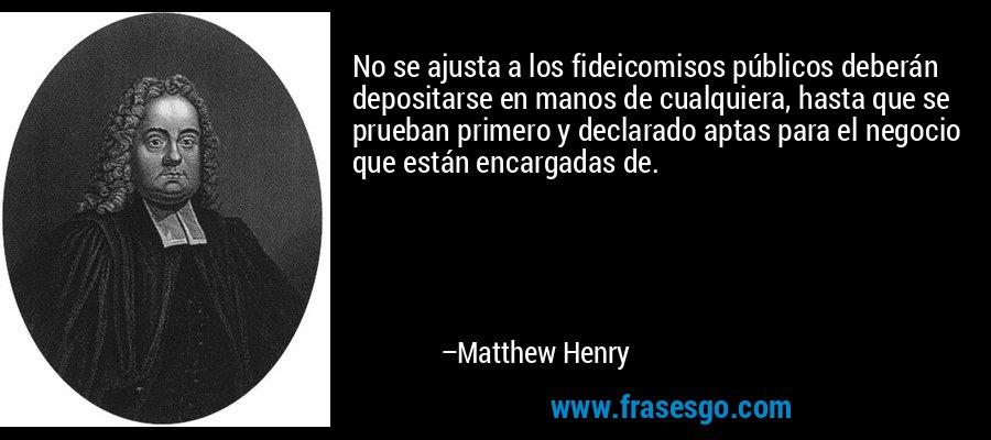 No se ajusta a los fideicomisos públicos deberán depositarse en manos de cualquiera, hasta que se prueban primero y declarado aptas para el negocio que están encargadas de. – Matthew Henry