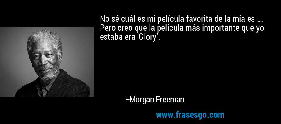 No sé cuál es mi película favorita de la mía es ... Pero creo que la película más importante que yo estaba era 'Glory'. – Morgan Freeman