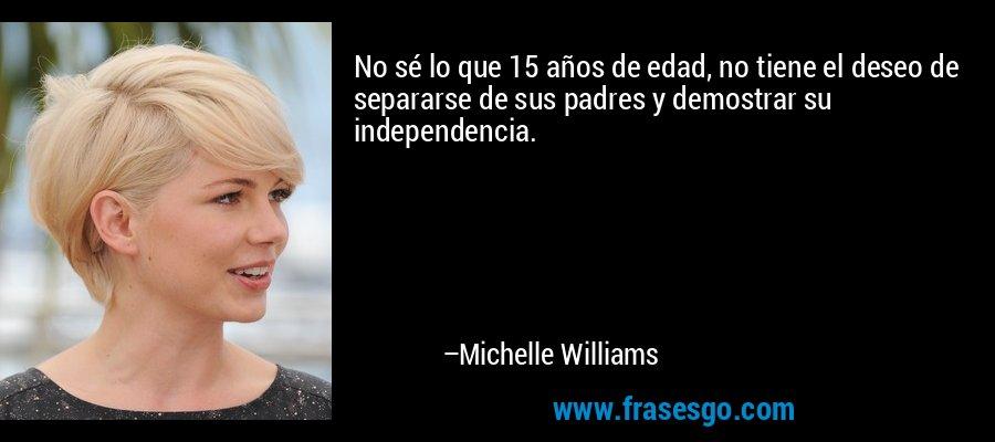No sé lo que 15 años de edad, no tiene el deseo de separarse de sus padres y demostrar su independencia. – Michelle Williams