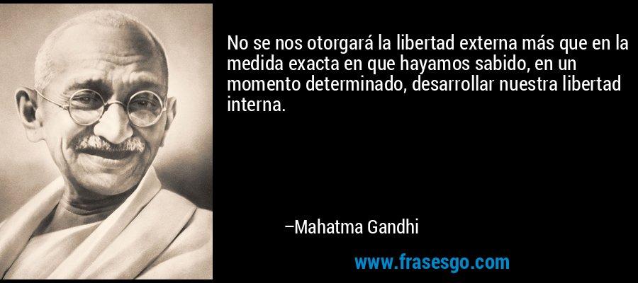 No se nos otorgará la libertad externa más que en la medida exacta en que hayamos sabido, en un momento determinado, desarrollar nuestra libertad interna. – Mahatma Gandhi