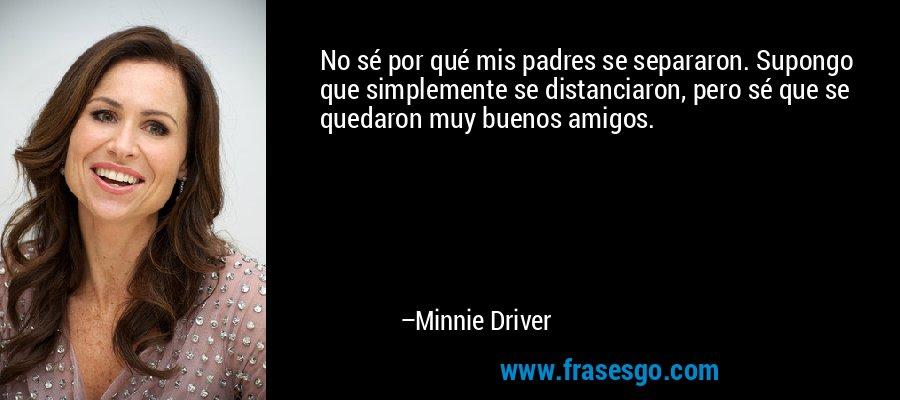 No sé por qué mis padres se separaron. Supongo que simplemente se distanciaron, pero sé que se quedaron muy buenos amigos. – Minnie Driver