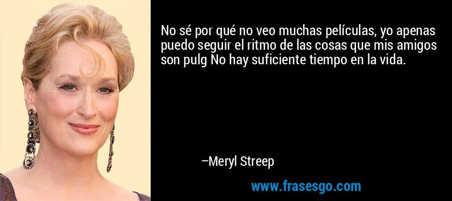 No sé por qué no veo muchas películas, yo apenas puedo seguir el ritmo de las cosas que mis amigos son pulg No hay suficiente tiempo en la vida. – Meryl Streep