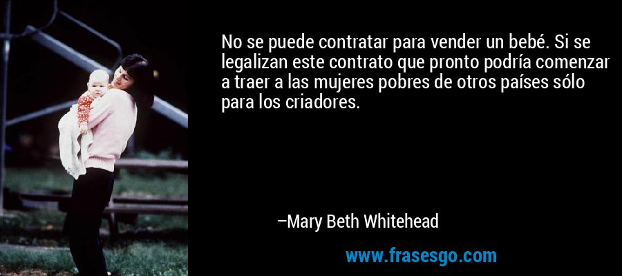 No se puede contratar para vender un bebé. Si se legalizan este contrato que pronto podría comenzar a traer a las mujeres pobres de otros países sólo para los criadores. – Mary Beth Whitehead