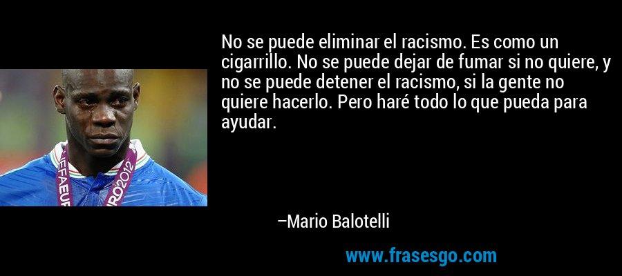 No se puede eliminar el racismo. Es como un cigarrillo. No se puede dejar de fumar si no quiere, y no se puede detener el racismo, si la gente no quiere hacerlo. Pero haré todo lo que pueda para ayudar. – Mario Balotelli