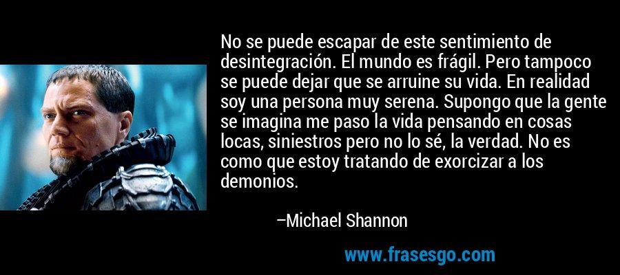 No se puede escapar de este sentimiento de desintegración. El mundo es frágil. Pero tampoco se puede dejar que se arruine su vida. En realidad soy una persona muy serena. Supongo que la gente se imagina me paso la vida pensando en cosas locas, siniestros pero no lo sé, la verdad. No es como que estoy tratando de exorcizar a los demonios. – Michael Shannon