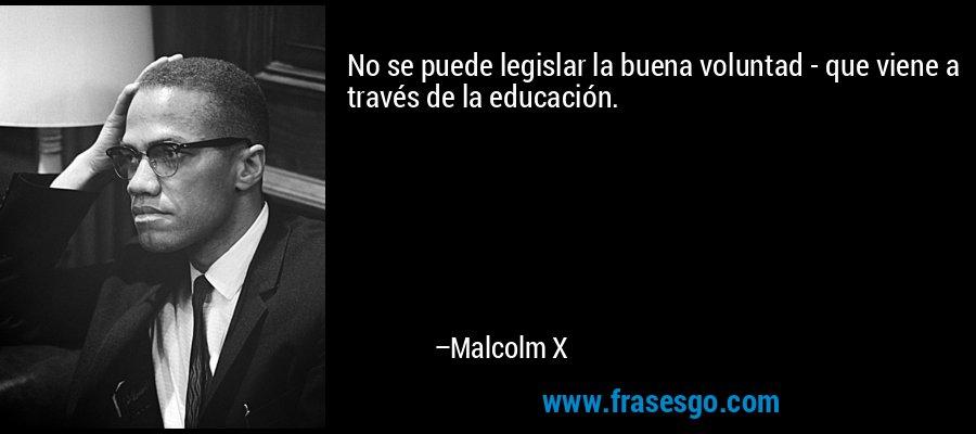 No se puede legislar la buena voluntad - que viene a través de la educación. – Malcolm X