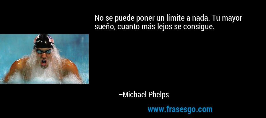 No se puede poner un límite a nada. Tu mayor sueño, cuanto más lejos se consigue. – Michael Phelps