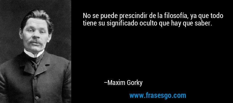 No se puede prescindir de la filosofía, ya que todo tiene su significado oculto que hay que saber. – Maxim Gorky