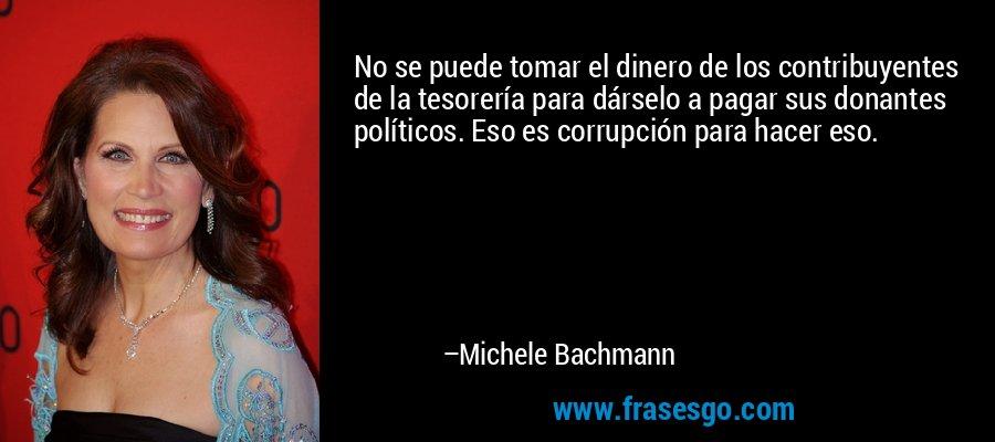 No se puede tomar el dinero de los contribuyentes de la tesorería para dárselo a pagar sus donantes políticos. Eso es corrupción para hacer eso. – Michele Bachmann