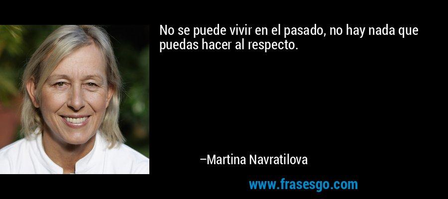 No se puede vivir en el pasado, no hay nada que puedas hacer al respecto. – Martina Navratilova