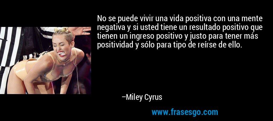 No se puede vivir una vida positiva con una mente negativa y si usted tiene un resultado positivo que tienen un ingreso positivo y justo para tener más positividad y sólo para tipo de reírse de ello. – Miley Cyrus