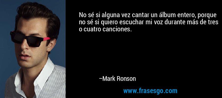 No sé si alguna vez cantar un álbum entero, porque no sé si quiero escuchar mi voz durante más de tres o cuatro canciones. – Mark Ronson