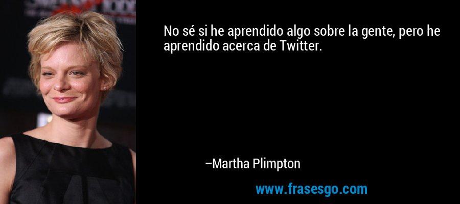 No sé si he aprendido algo sobre la gente, pero he aprendido acerca de Twitter. – Martha Plimpton
