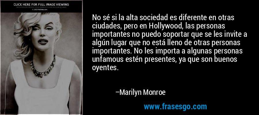 No sé si la alta sociedad es diferente en otras ciudades, pero en Hollywood, las personas importantes no puedo soportar que se les invite a algún lugar que no está lleno de otras personas importantes. No les importa a algunas personas unfamous estén presentes, ya que son buenos oyentes. – Marilyn Monroe