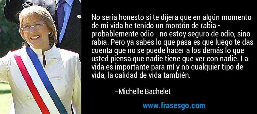 No sería honesto si te dijera que en algún momento de mi vida he tenido un montón de rabia - probablemente odio - no estoy seguro de odio, sino rabia. Pero ya sabes lo que pasa es que luego te das cuenta que no se puede hacer a los demás lo que usted piensa que nadie tiene que ver con nadie. La vida es importante para mí y no cualquier tipo de vida, la calidad de vida también. – Michelle Bachelet