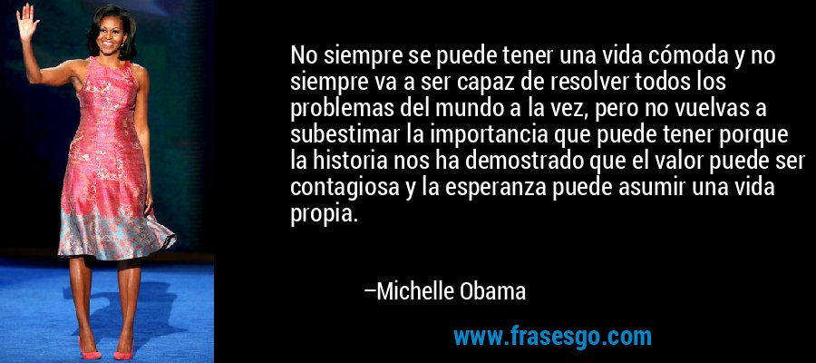 No siempre se puede tener una vida cómoda y no siempre va a ser capaz de resolver todos los problemas del mundo a la vez, pero no vuelvas a subestimar la importancia que puede tener porque la historia nos ha demostrado que el valor puede ser contagiosa y la esperanza puede asumir una vida propia. – Michelle Obama