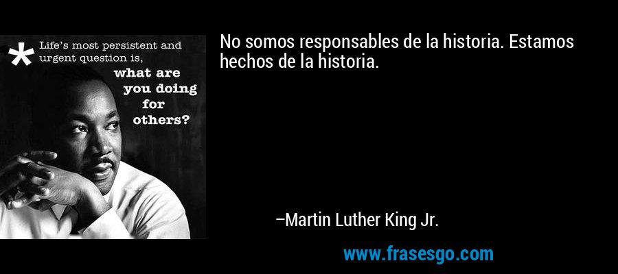 No somos responsables de la historia. Estamos hechos de la historia. – Martin Luther King Jr.