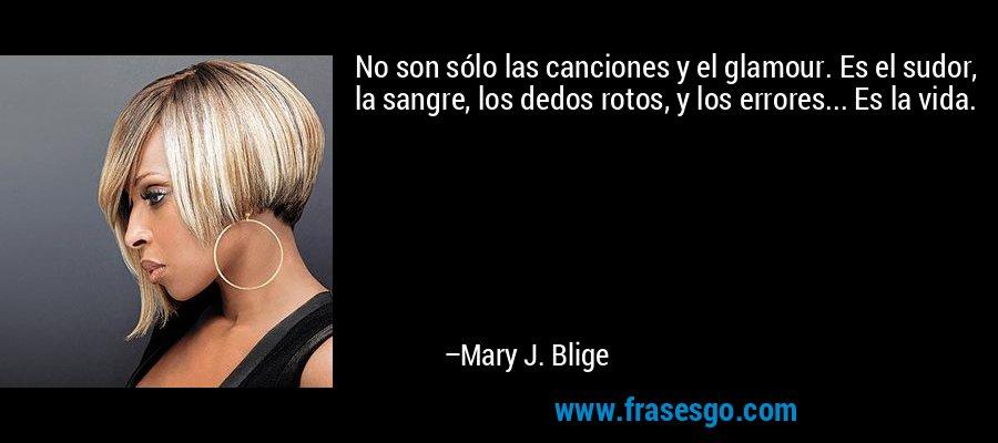 No son sólo las canciones y el glamour. Es el sudor, la sangre, los dedos rotos, y los errores... Es la vida. – Mary J. Blige