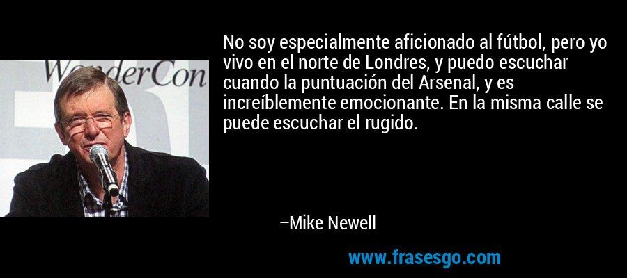 No soy especialmente aficionado al fútbol, pero yo vivo en el norte de Londres, y puedo escuchar cuando la puntuación del Arsenal, y es increíblemente emocionante. En la misma calle se puede escuchar el rugido. – Mike Newell
