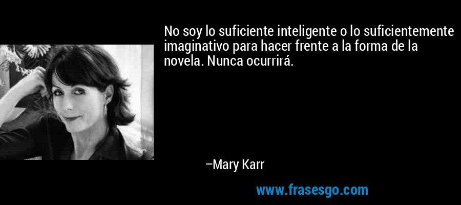No soy lo suficiente inteligente o lo suficientemente imaginativo para hacer frente a la forma de la novela. Nunca ocurrirá. – Mary Karr