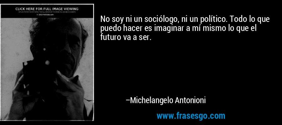 No soy ni un sociólogo, ni un político. Todo lo que puedo hacer es imaginar a mí mismo lo que el futuro va a ser. – Michelangelo Antonioni