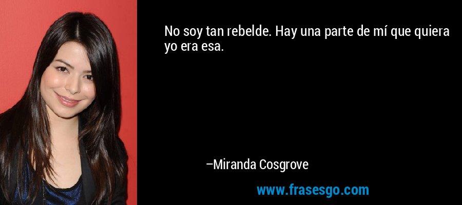 No soy tan rebelde. Hay una parte de mí que quiera yo era esa. – Miranda Cosgrove