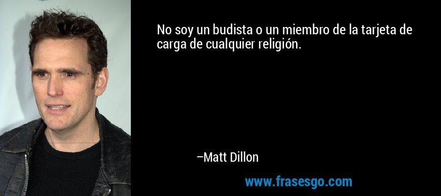 No soy un budista o un miembro de la tarjeta de carga de cualquier religión. – Matt Dillon