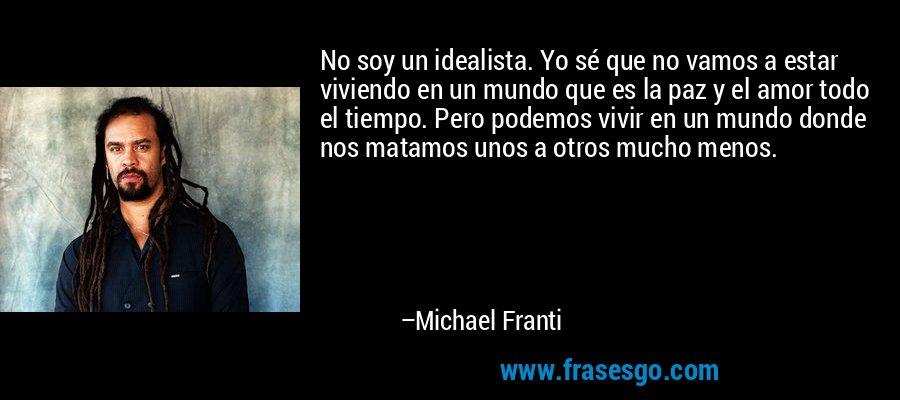 No soy un idealista. Yo sé que no vamos a estar viviendo en un mundo que es la paz y el amor todo el tiempo. Pero podemos vivir en un mundo donde nos matamos unos a otros mucho menos. – Michael Franti