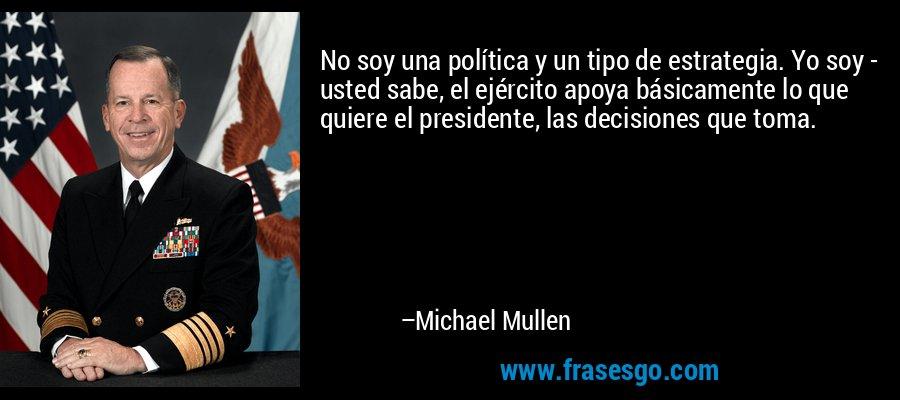 No soy una política y un tipo de estrategia. Yo soy - usted sabe, el ejército apoya básicamente lo que quiere el presidente, las decisiones que toma. – Michael Mullen