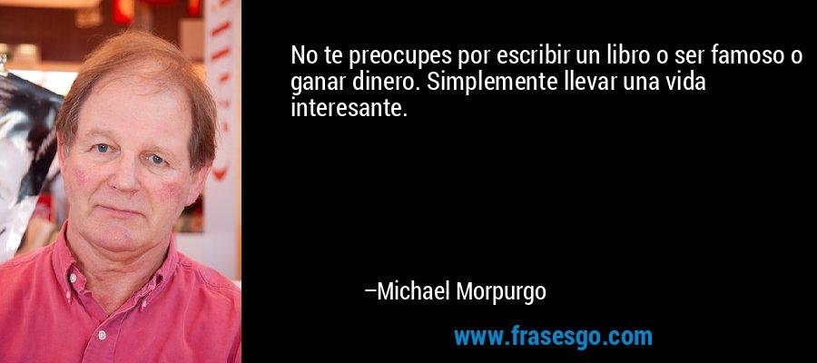 No te preocupes por escribir un libro o ser famoso o ganar dinero. Simplemente llevar una vida interesante. – Michael Morpurgo