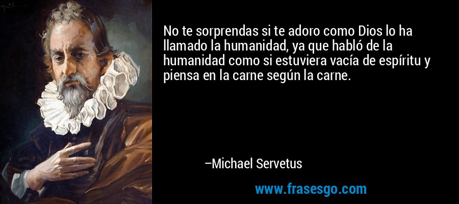 No te sorprendas si te adoro como Dios lo ha llamado la humanidad, ya que habló de la humanidad como si estuviera vacía de espíritu y piensa en la carne según la carne. – Michael Servetus